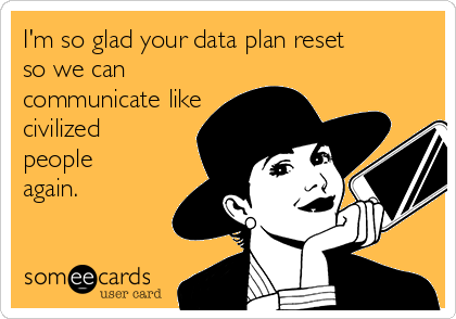 I'm so glad your data plan reset so we can communicate like civilized people again.