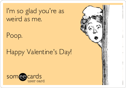 I'm so glad you're as weird as me.  Poop.  Happy Valentine's Day!