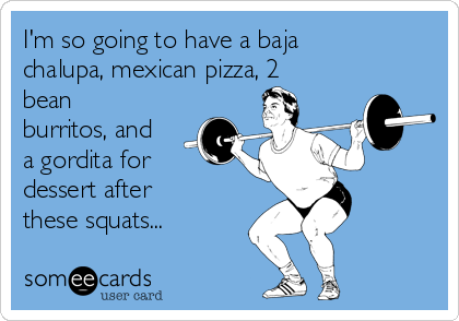 I'm so going to have a baja chalupa, mexican pizza, 2 bean burritos, and a gordita for dessert after these squats...