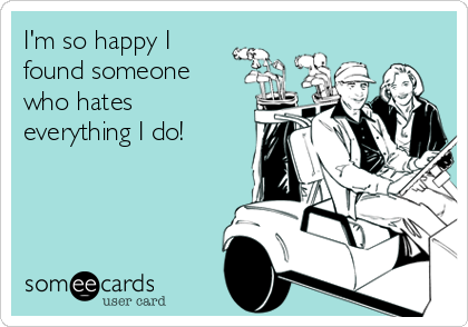 I'm so happy I found someone who hates everything I do!