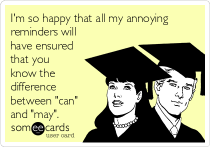 """I'm so happy that all my annoying reminders will have ensured that you know the difference between """"can"""" and """"may""""."""