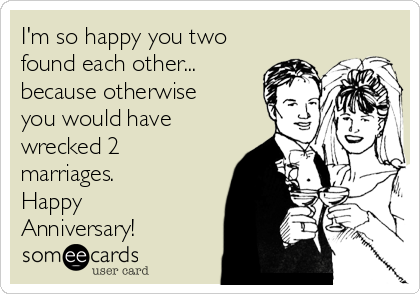 I'm so happy you two found each other... because otherwise you would have wrecked 2 marriages. Happy Anniversary!