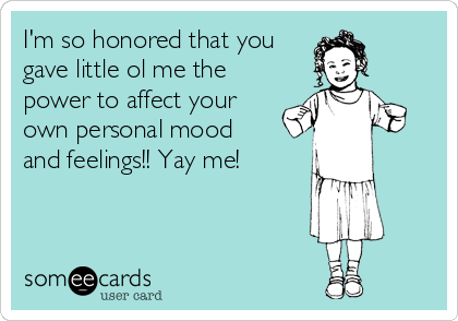 I'm so honored that you gave little ol me the power to affect your own personal mood and feelings!! Yay me!