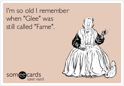 """I'm so old I remember when """"Glee"""" was still called """"Fame""""."""