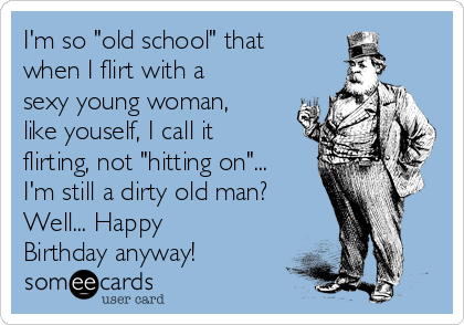 """I'm so """"old school"""" that when I flirt with a sexy young woman, like youself, I call it flirting, not """"hitting on""""... I'm still a dirty old man? Well... Happy Birthday anyway!"""