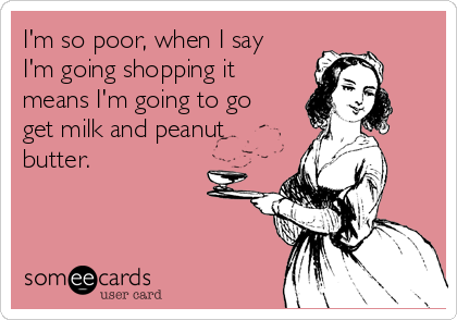 I'm so poor, when I say I'm going shopping it means I'm going to go get milk and peanut butter.