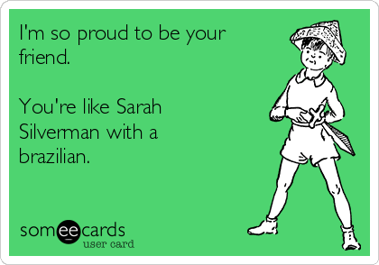 I'm so proud to be your friend.    You're like Sarah Silverman with a brazilian.