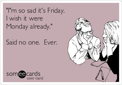 """I""m so sad it's Friday. I wish it were Monday already.""  Said no one.  Ever."