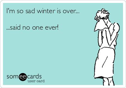 I'm so sad winter is over...  ...said no one ever!