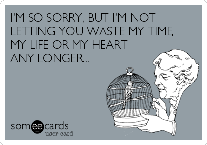 I'M SO SORRY, BUT I'M NOT LETTING YOU WASTE MY TIME, MY LIFE OR MY HEART ANY LONGER...