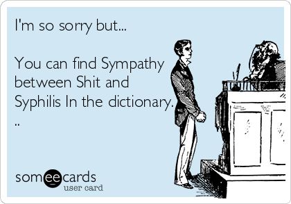 I'm so sorry but...  You can find Sympathy between Shit and Syphilis In the dictionary. ..