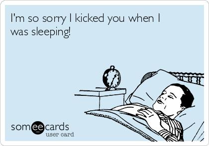 I'm so sorry I kicked you when I was sleeping!
