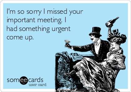 I'm so sorry I missed your important meeting. I had something urgent come up.