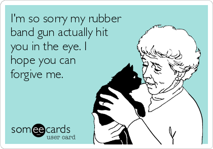 I'm so sorry my rubber band gun actually hit you in the eye. I hope you can forgive me.