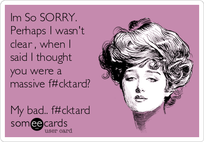 Im So SORRY. Perhaps I wasn't clear , when I said I thought you were a massive f#cktard?  My bad.. f#cktard