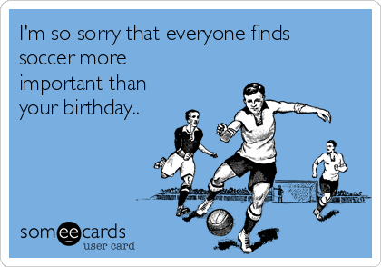 I'm so sorry that everyone finds soccer more important than  your birthday..