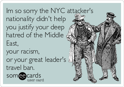 Im so sorry the NYC attacker's nationality didn't help you justify your deep hatred of the Middle East,  your racism,  or your great leader's travel ban.
