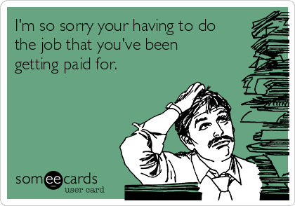 I'm so sorry your having to do the job that you've been getting paid for.