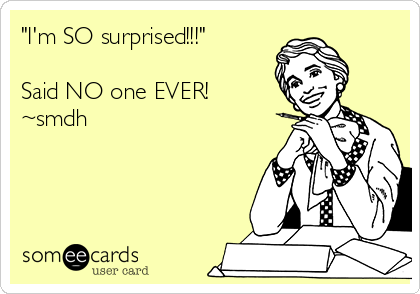 """I'm SO surprised!!!""  Said NO one EVER! ~smdh"