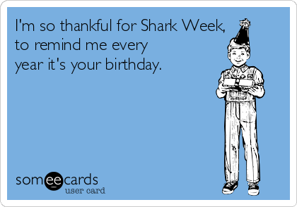 I'm so thankful for Shark Week,  to remind me every  year it's your birthday.