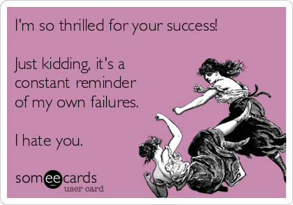 I'm so thrilled for your success!  Just kidding, it's a constant reminder of my own failures.  I hate you.