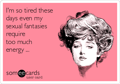 I'm so tired these days even my  sexual fantasies require  too much  energy ...