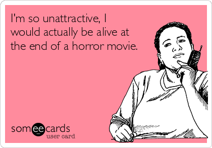I'm so unattractive, I would actually be alive at the end of a horror movie.