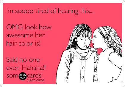 Im soooo tired of hearing this....  OMG look how awesome her hair color is!   Said no one ever! Hahaha!!