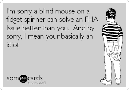 I'm sorry a blind mouse on a fidget spinner can solve an FHA Issue better than you.  And by sorry, I mean your basically an idiot