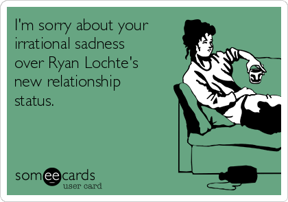 I'm sorry about your irrational sadness over Ryan Lochte's new relationship status.