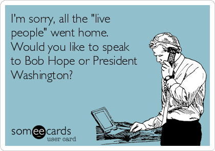 """I'm sorry, all the """"live people"""" went home. Would you like to speak to Bob Hope or President Washington?"""