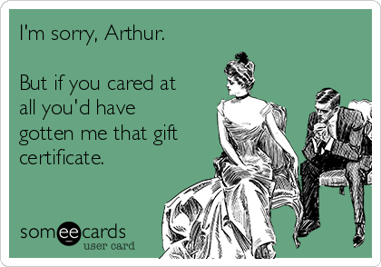 I'm sorry, Arthur.  But if you cared at all you'd have gotten me that gift certificate.