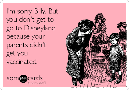 I'm sorry Billy. But you don't get to go to Disneyland because your parents didn't get you vaccinated.