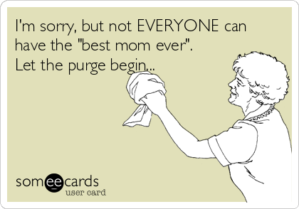 """I'm sorry, but not EVERYONE can have the """"best mom ever"""". Let the purge begin..."""