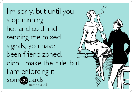 I'm sorry, but until you stop running hot and cold and sending me mixed signals, you have been friend zoned. I  didn't make the rule, but  I am enforcing it.