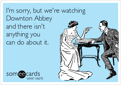 I'm sorry, but we're watching Downton Abbey and there isn't anything you can do about it.