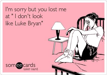 "I'm sorry but you lost me at "" I don't look like Luke Bryan"""