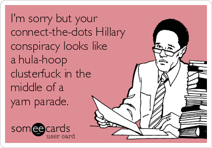 I'm sorry but your connect-the-dots Hillary conspiracy looks like a hula-hoop clusterfuck in the middle of a yarn parade.