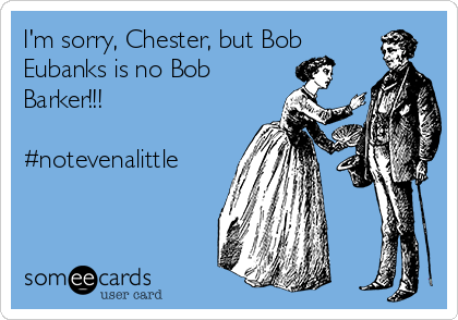 I'm sorry, Chester, but Bob Eubanks is no Bob Barker!!!  #notevenalittle