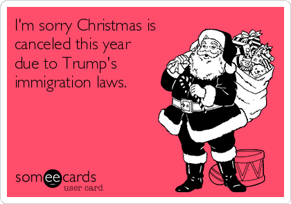 I'm sorry Christmas is canceled this year due to Trump's immigration laws.