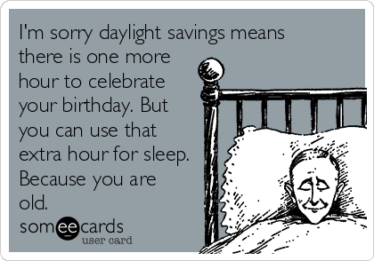 I'm sorry daylight savings means there is one more hour to celebrate your birthday. But you can use that extra hour for sleep. Because you are old.