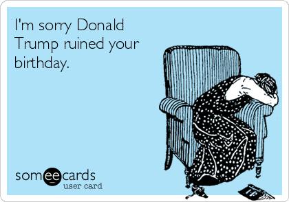 Im Sorry Donald Trump Ruined Your Birthday