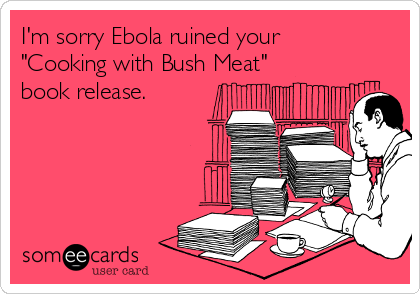 "I'm sorry Ebola ruined your ""Cooking with Bush Meat"" book release."