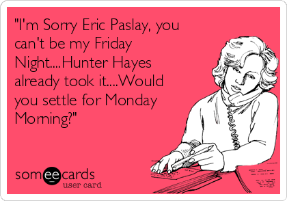 """""""I'm Sorry Eric Paslay, you can't be my Friday Night....Hunter Hayes already took it....Would you settle for Monday Morning?"""""""