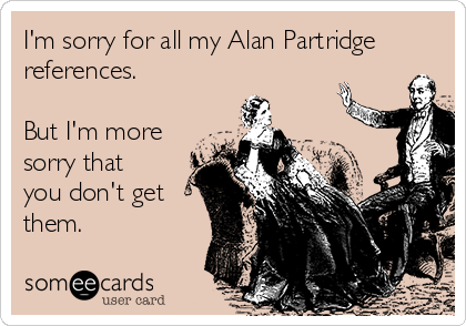 I'm sorry for all my Alan Partridge references.  But I'm more sorry that you don't get them.