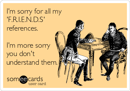 I'm sorry for all my  'F.R.I.E.N.D.S'  references.  I'm more sorry you don't  understand them.