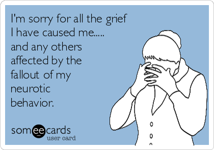 I'm sorry for all the grief I have caused me..... and any others affected by the fallout of my neurotic behavior.