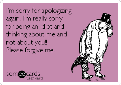 I'm sorry for apologizing again. I'm really sorry for being an idiot and thinking about me and not about you!!  Please forgive me.