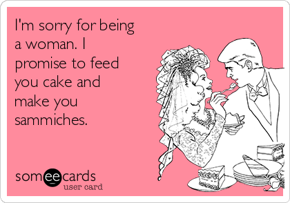 I'm sorry for being a woman. I promise to feed you cake and make you sammiches.