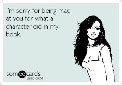 I'm sorry for being mad at you for what a character did in my book.